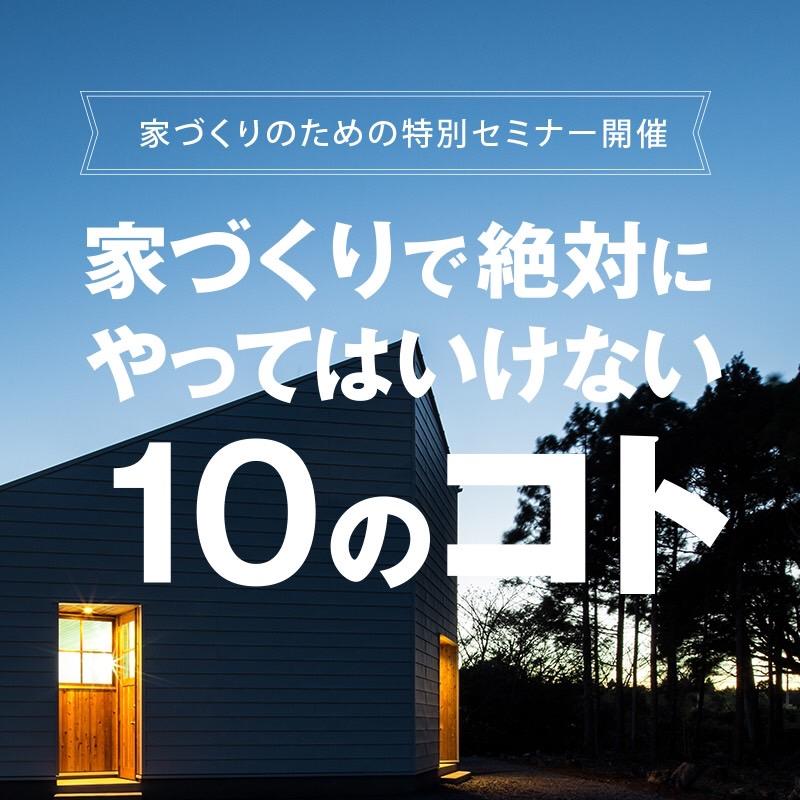 (終了しました)第6回 家づくりセミナー 【家づくりで絶対にやってはいけない10のコト】開催決定